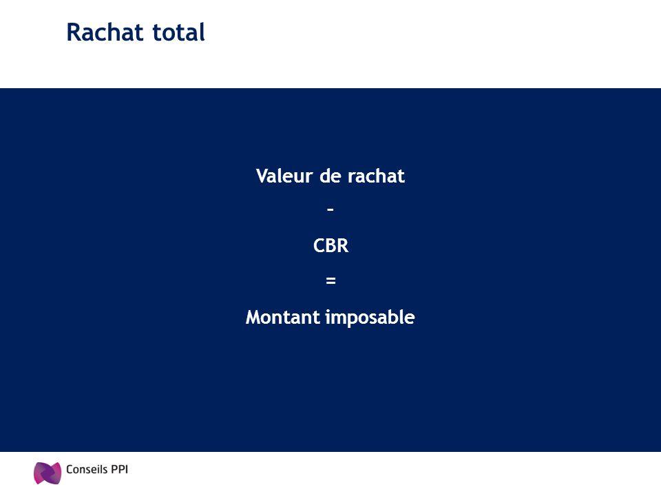 Rachat total Valeur de rachat – CBR = Montant imposable
