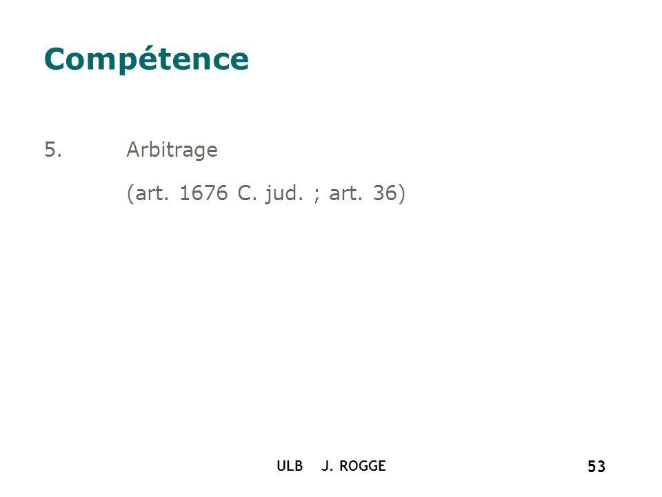Compétence Arbitrage (art. 1676 C. jud. ; art. 36) ULB J. ROGGE