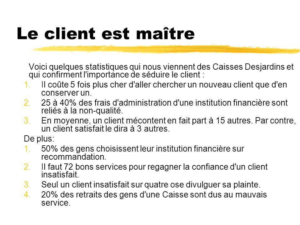 Le client est maître Voici quelques statistiques qui nous viennent des Caisses Desjardins et qui confirment l importance de séduire le client :