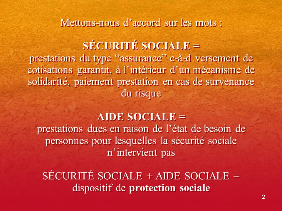 Mettons-nous d'accord sur les mots : SÉCURITÉ SOCIALE = prestations du type assurance c-à-d versement de cotisations garantit, à l'intérieur d'un mécanisme de solidarité, paiement prestation en cas de survenance du risque AIDE SOCIALE = prestations dues en raison de l'état de besoin de personnes pour lesquelles la sécurité sociale n'intervient pas SÉCURITÉ SOCIALE + AIDE SOCIALE = dispositif de protection sociale