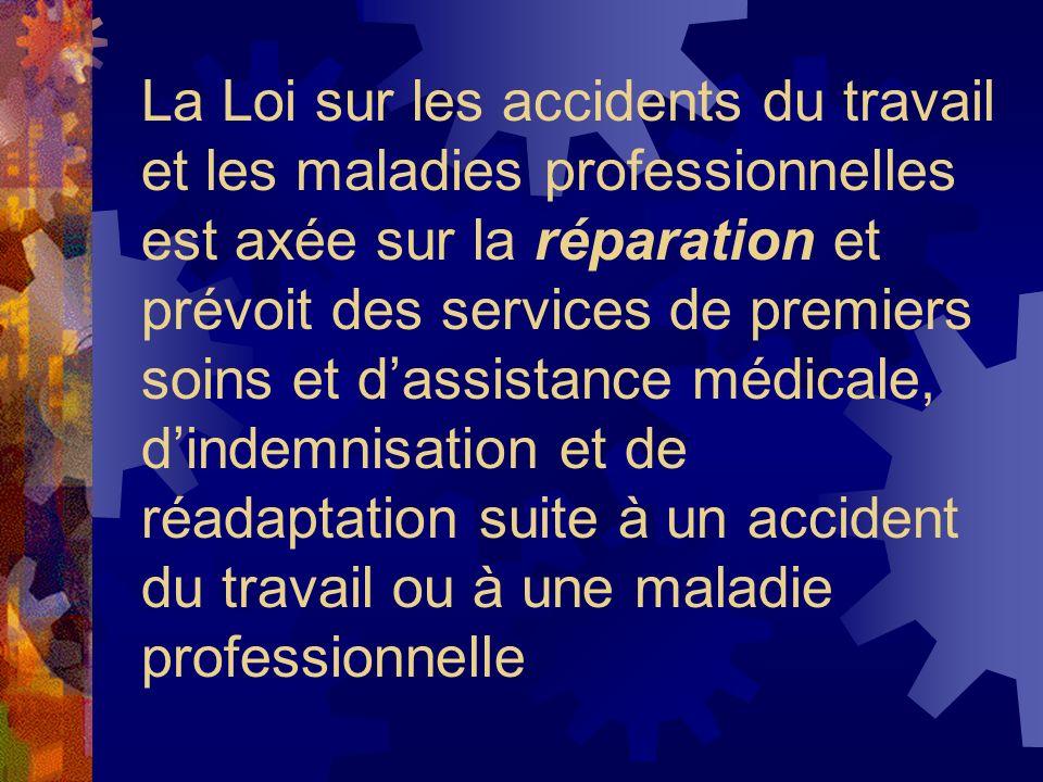 La Loi sur les accidents du travail et les maladies professionnelles est axée sur la réparation et prévoit des services de premiers soins et d'assistance médicale, d'indemnisation et de réadaptation suite à un accident du travail ou à une maladie professionnelle