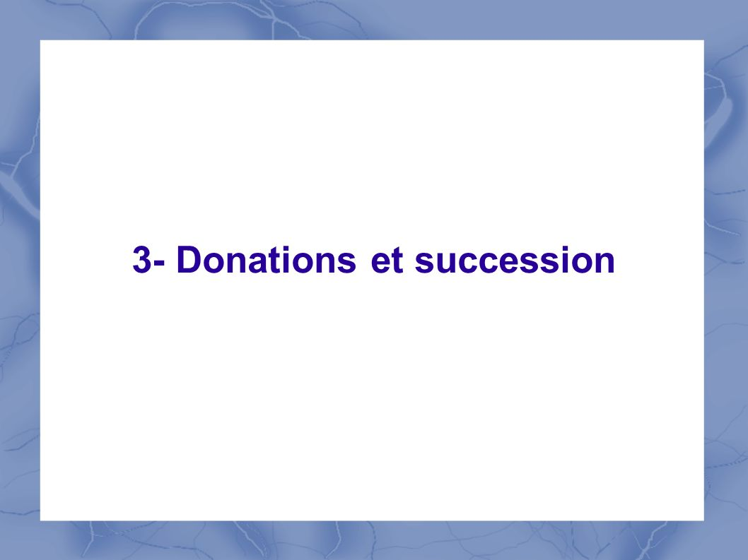 3- Donations et succession