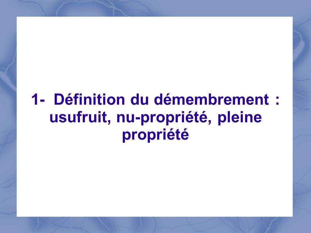 1- Définition du démembrement : usufruit, nu-propriété, pleine propriété