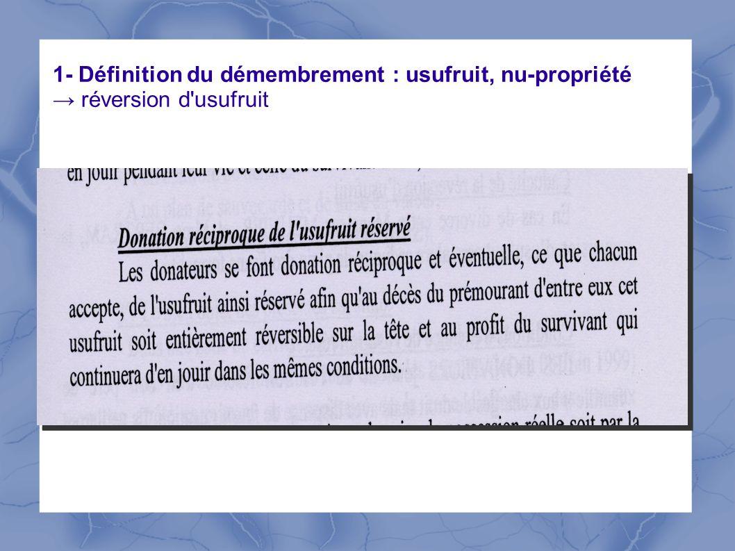1- Définition du démembrement : usufruit, nu-propriété → réversion d usufruit