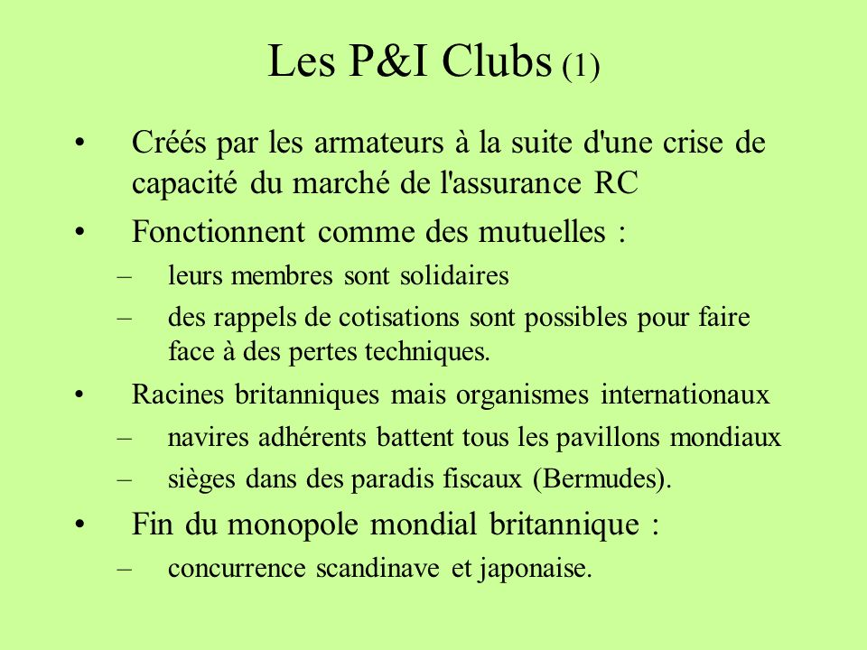 Les P&I Clubs (1) Créés par les armateurs à la suite d une crise de capacité du marché de l assurance RC.