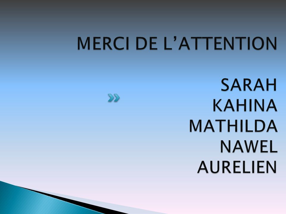 MERCI DE L'ATTENTION SARAH KAHINA MATHILDA NAWEL AURELIEN