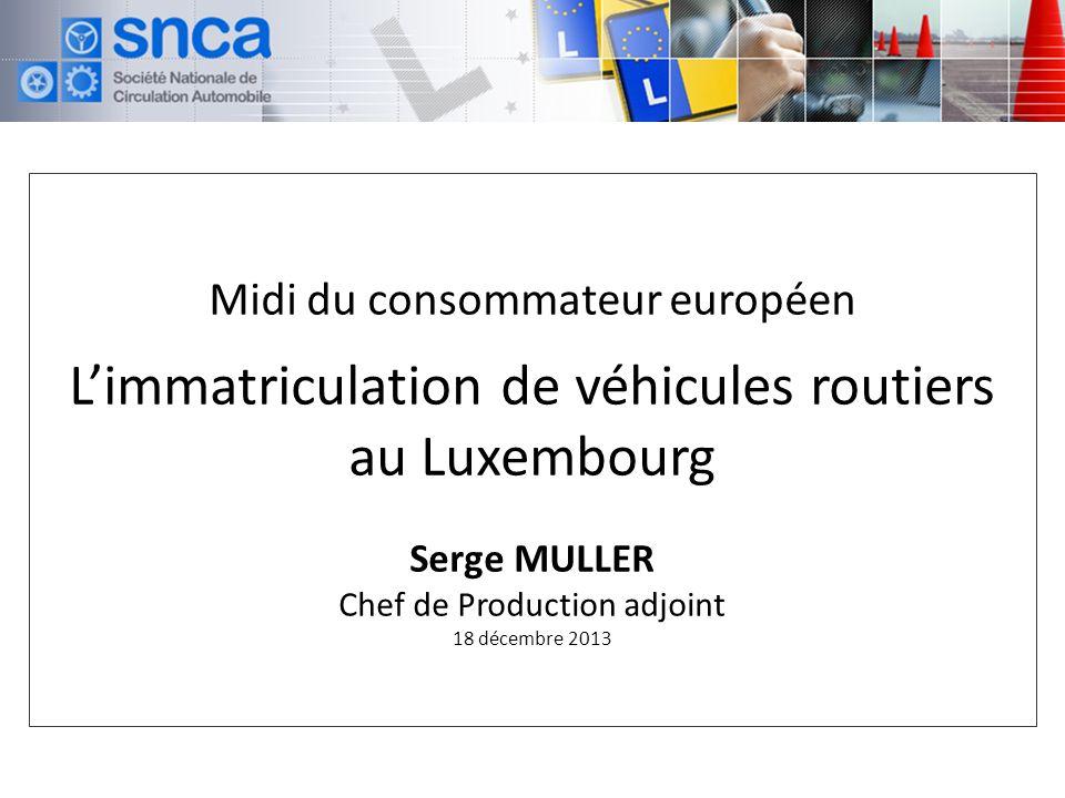 Midi du consommateur européen L'immatriculation de véhicules routiers au Luxembourg Serge MULLER Chef de Production adjoint 18 décembre 2013
