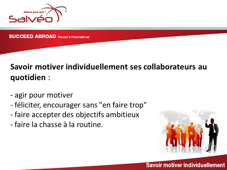 MISSION SECTORIELLE Savoir motiver individuellement ses collaborateurs au quotidien : - agir pour motiver.