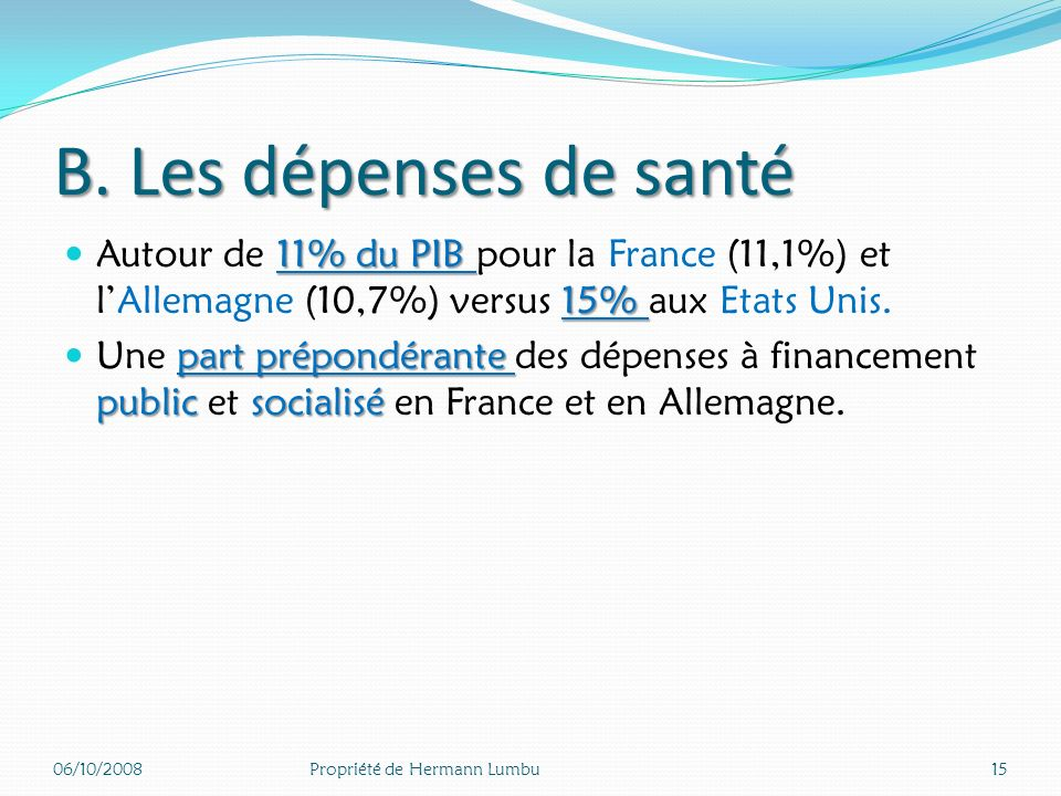 B. Les dépenses de santé Autour de 11% du PIB pour la France (11,1%) et l'Allemagne (10,7%) versus 15% aux Etats Unis.