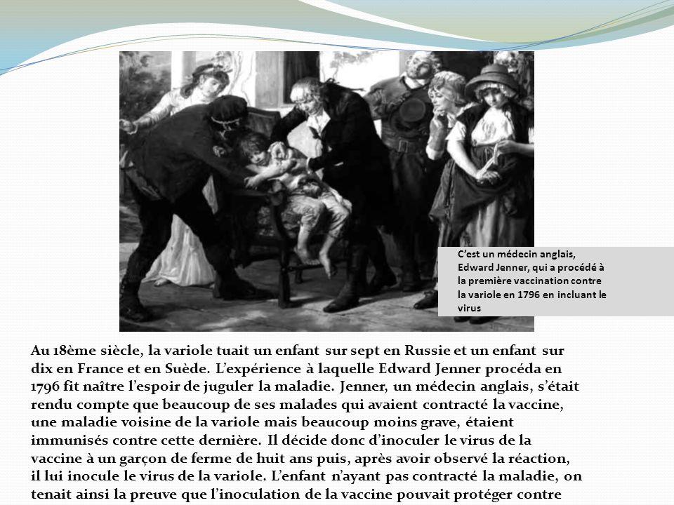 C'est un médecin anglais, Edward Jenner, qui a procédé à la première vaccination contre la variole en 1796 en incluant le virus
