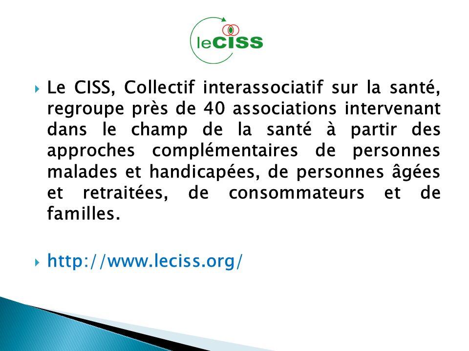 Le CISS, Collectif interassociatif sur la santé, regroupe près de 40 associations intervenant dans le champ de la santé à partir des approches complémentaires de personnes malades et handicapées, de personnes âgées et retraitées, de consommateurs et de familles.