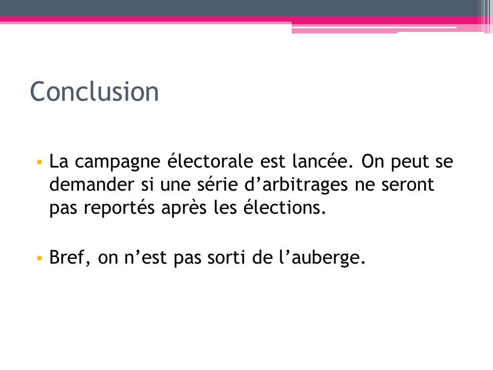 Conclusion La campagne électorale est lancée. On peut se demander si une série d'arbitrages ne seront pas reportés après les élections.
