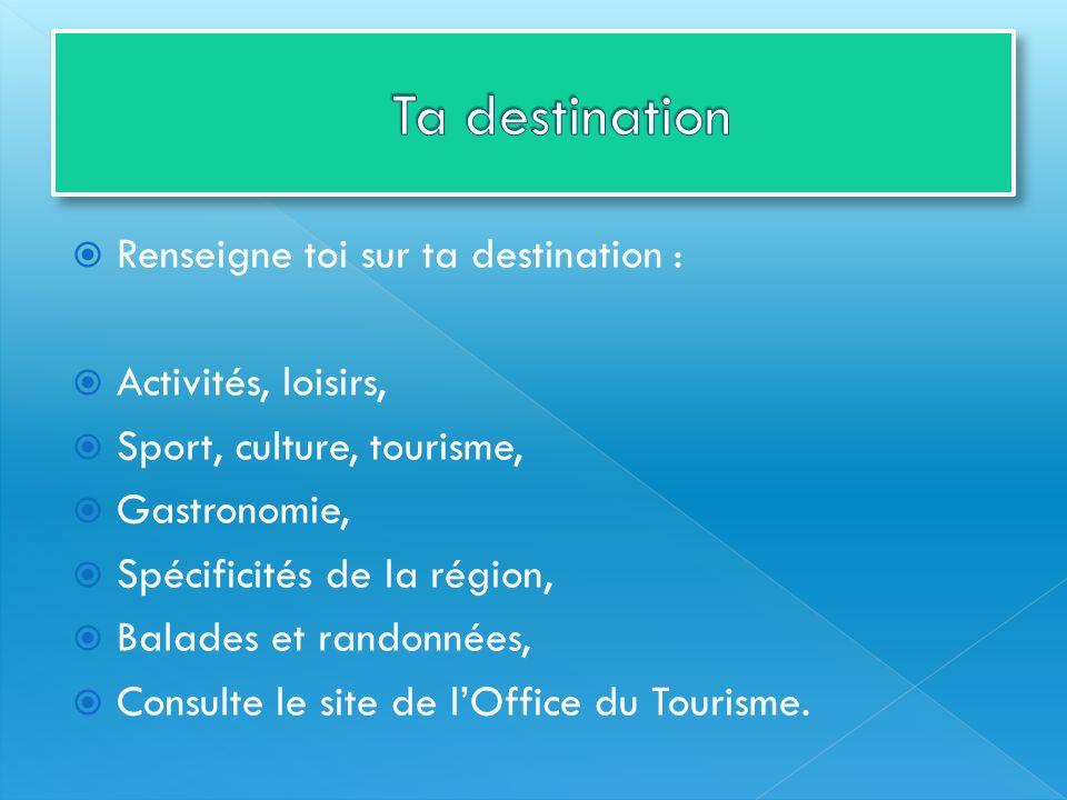 Ta destination Renseigne toi sur ta destination : Activités, loisirs,