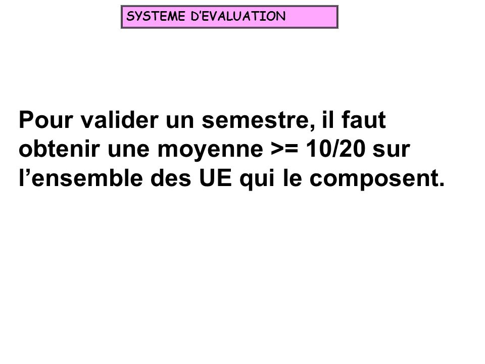 SYSTEME D'EVALUATION Pour valider un semestre, il faut obtenir une moyenne >= 10/20 sur l'ensemble des UE qui le composent.