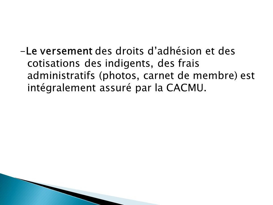 -Le versement des droits d'adhésion et des cotisations des indigents, des frais administratifs (photos, carnet de membre) est intégralement assuré par la CACMU.