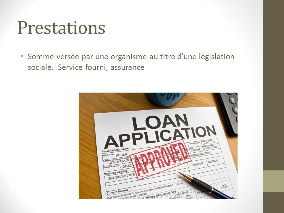 Prestations Somme versée par une organisme au titre d une législation sociale. Service fourni, assurance.