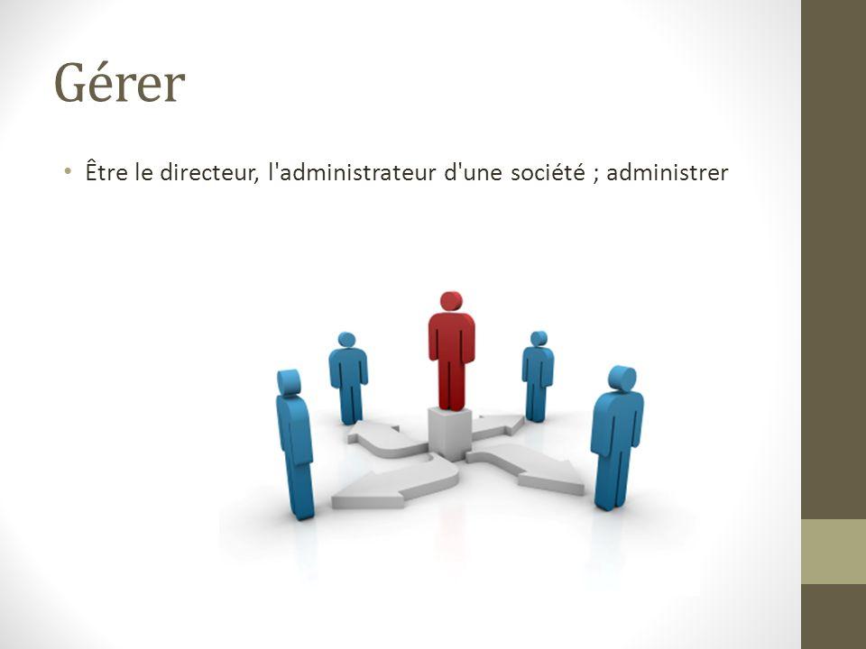 Gérer Être le directeur, l administrateur d une société ; administrer