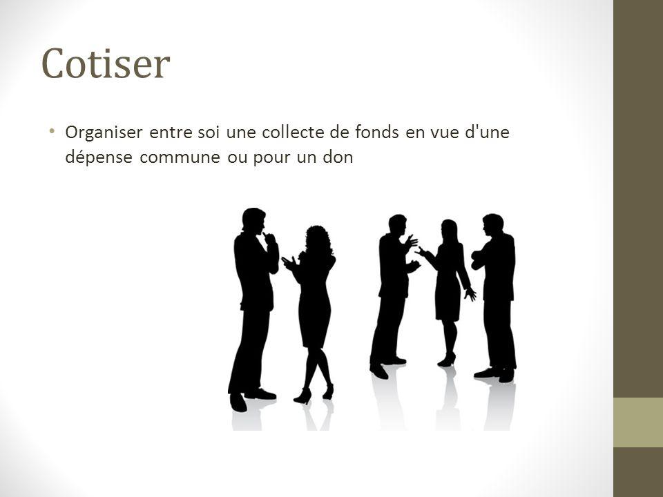 Cotiser Organiser entre soi une collecte de fonds en vue d une dépense commune ou pour un don
