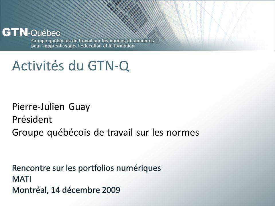 Activités du GTN-Q Pierre-Julien Guay Président Groupe québécois de travail sur les normes. Rencontre sur les portfolios numériques.