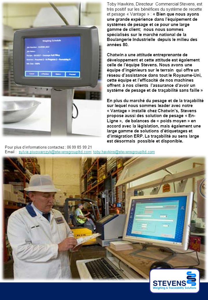 Toby Hawkins, Directeur Commercial Stevens, est très positif sur les bénéfices du système de recette et pesage « Vantage » : « Bien que nous ayons une grande expérience dans l'équipement de systèmes de pesage et ce pour une large gamme de client; nous nous sommes spécialisés sur le marché national de la Boulangerie Industrielle depuis le milieu des années 80.
