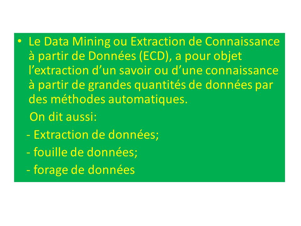 Le Data Mining ou Extraction de Connaissance à partir de Données (ECD), a pour objet l'extraction d'un savoir ou d'une connaissance à partir de grandes quantités de données par des méthodes automatiques.