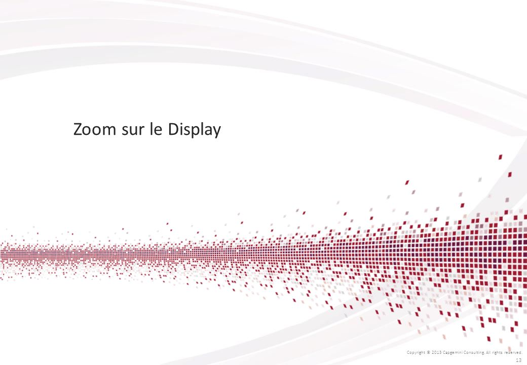 Zoom sur le Display Copyright © 2013 Capgemini Consulting. All rights reserved.