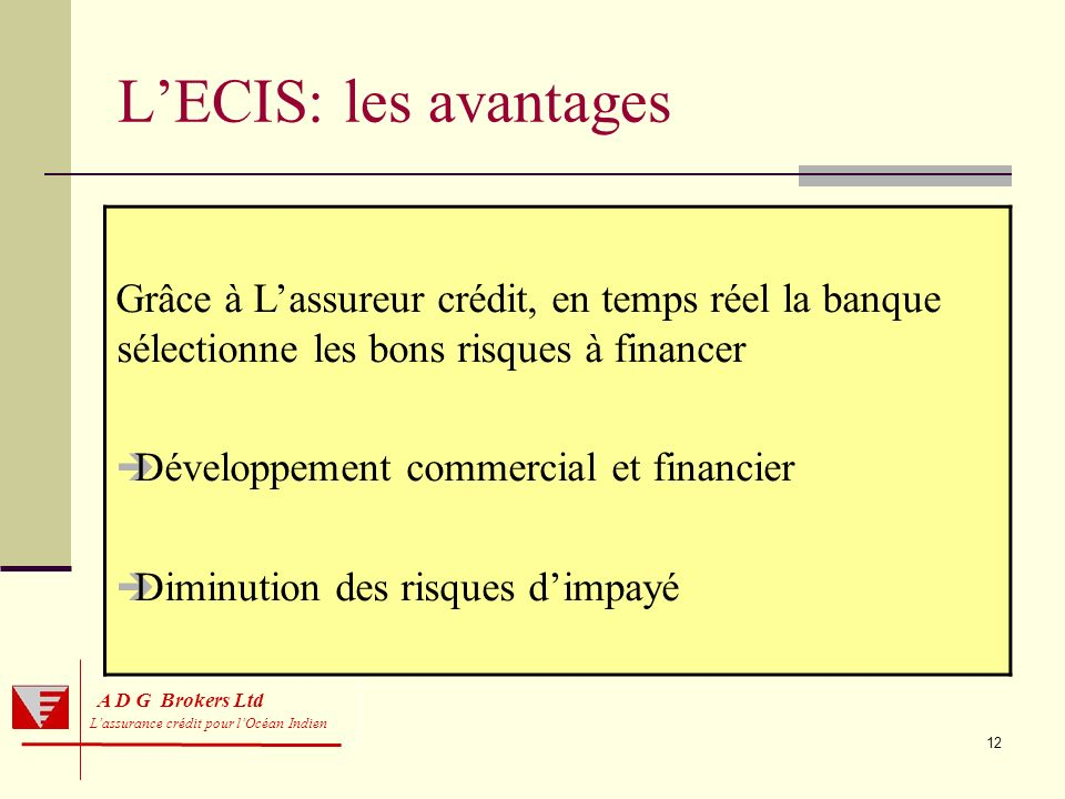 L'ECIS: les avantages Grâce à L'assureur crédit, en temps réel la banque sélectionne les bons risques à financer.