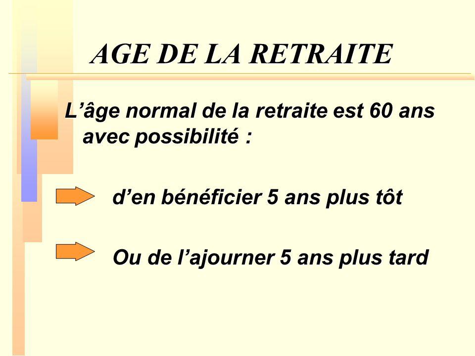 AGE DE LA RETRAITE L'âge normal de la retraite est 60 ans avec possibilité : d'en bénéficier 5 ans plus tôt.