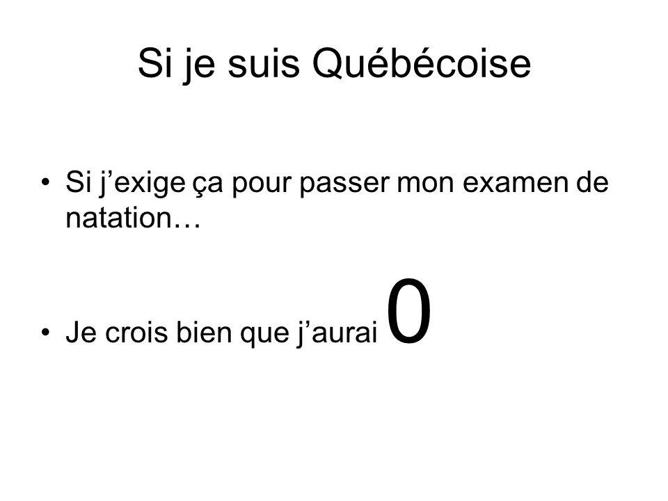 Si je suis Québécoise Si j'exige ça pour passer mon examen de natation… Je crois bien que j'aurai 0
