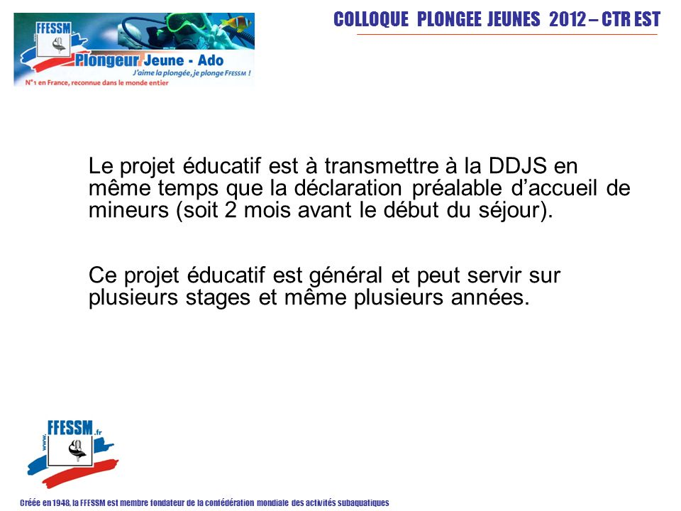 Le projet éducatif est à transmettre à la DDJS en même temps que la déclaration préalable d'accueil de mineurs (soit 2 mois avant le début du séjour).