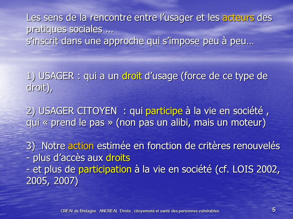 Les sens de la rencontre entre l'usager et les acteurs des pratiques sociales … s'inscrit dans une approche qui s'impose peu à peu… 1) USAGER : qui a un droit d'usage (force de ce type de droit), 2) USAGER CITOYEN : qui participe à la vie en société , qui « prend le pas » (non pas un alibi, mais un moteur) 3) Notre action estimée en fonction de critères renouvelés - plus d'accès aux droits - et plus de participation à la vie en société (cf. LOIS 2002, 2005, 2007)