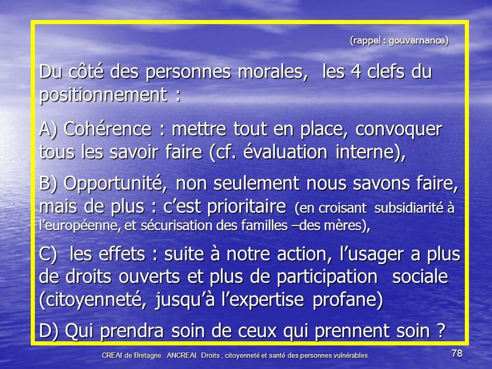 (rappel : gouvernance) Du côté des personnes morales, les 4 clefs du positionnement : A) Cohérence : mettre tout en place, convoquer tous les savoir faire (cf. évaluation interne), B) Opportunité, non seulement nous savons faire, mais de plus : c'est prioritaire (en croisant subsidiarité à l'européenne, et sécurisation des familles –des mères), C) les effets : suite à notre action, l'usager a plus de droits ouverts et plus de participation sociale (citoyenneté, jusqu'à l'expertise profane) D) Qui prendra soin de ceux qui prennent soin