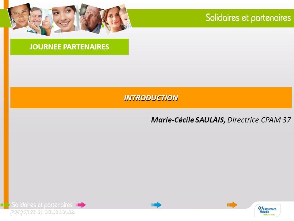 JOURNEE PARTENAIRES INTRODUCTION Marie-Cécile SAULAIS, Directrice CPAM 37