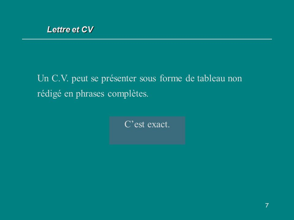 Lettre et CV Un C.V. peut se présenter sous forme de tableau non rédigé en phrases complètes. V / F.