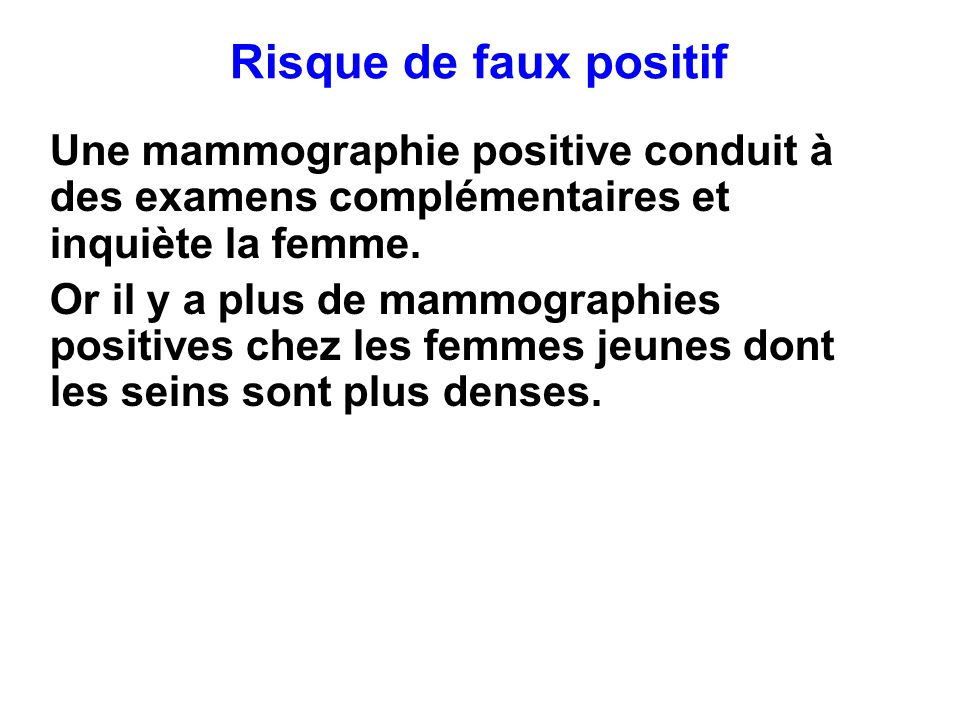 Risque de faux positif Une mammographie positive conduit à des examens complémentaires et inquiète la femme.