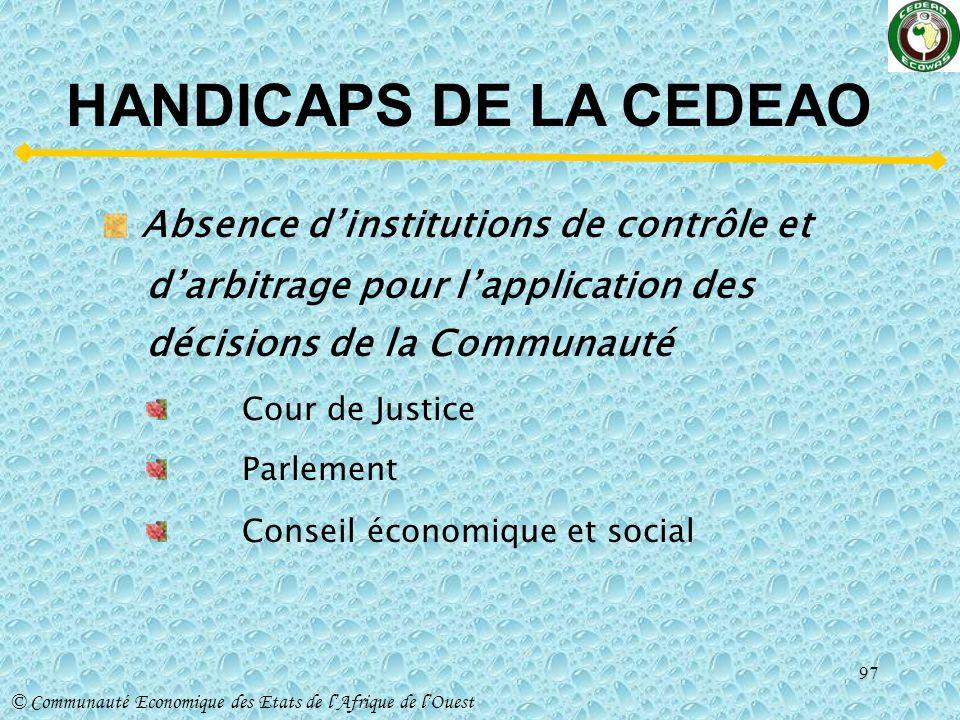 HANDICAPS DE LA CEDEAO Absence d'institutions de contrôle et d'arbitrage pour l'application des décisions de la Communauté.