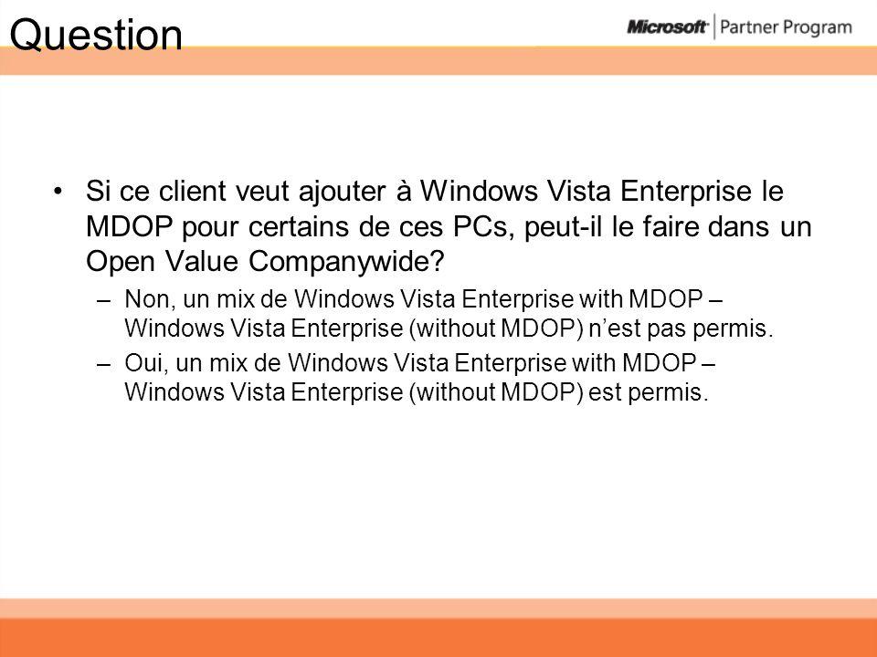 Question Si ce client veut ajouter à Windows Vista Enterprise le MDOP pour certains de ces PCs, peut-il le faire dans un Open Value Companywide