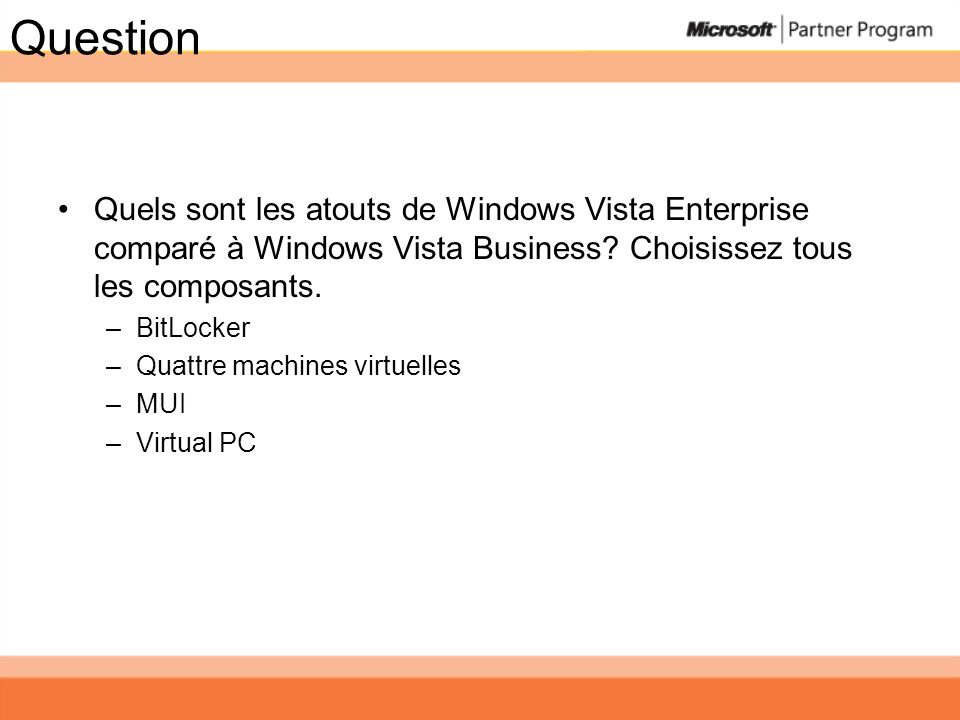 Question Quels sont les atouts de Windows Vista Enterprise comparé à Windows Vista Business Choisissez tous les composants.