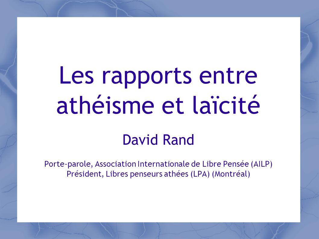 Les rapports entre athéisme et laïcité David Rand Porte-parole, Association Internationale de Libre Pensée (AILP) Président, Libres penseurs athées (LPA) (Montréal)