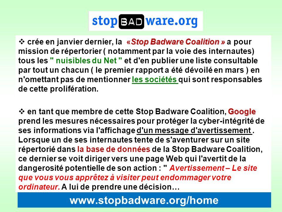 crée en janvier dernier, la «Stop Badware Coalition » a pour mission de répertorier ( notamment par la voie des internautes) tous les nuisibles du Net et d en publier une liste consultable par tout un chacun ( le premier rapport a été dévoilé en mars ) en n omettant pas de mentionner les sociétés qui sont responsables de cette prolifération.