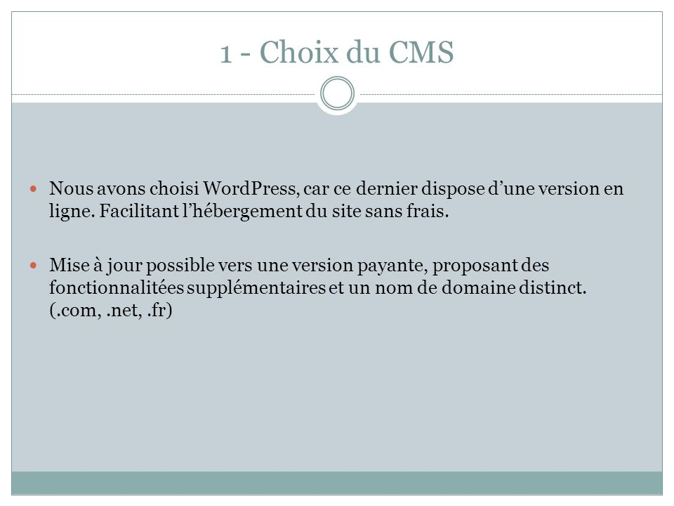 1 - Choix du CMS Nous avons choisi WordPress, car ce dernier dispose d'une version en ligne. Facilitant l'hébergement du site sans frais.
