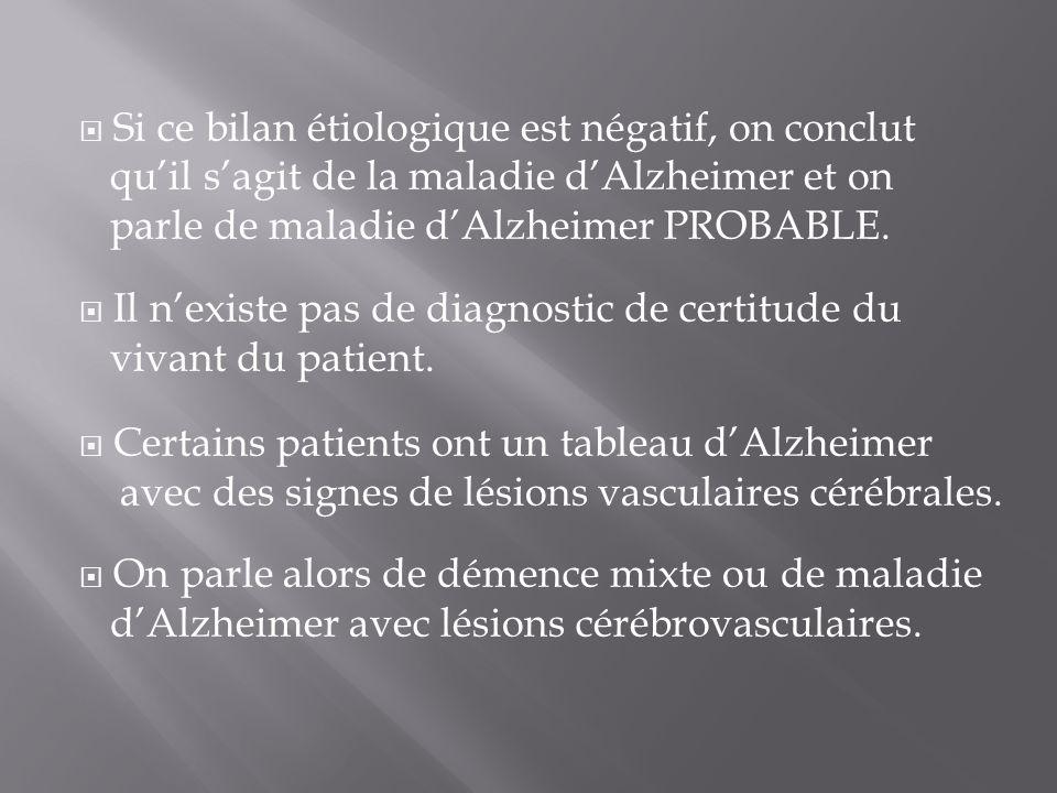 Si ce bilan étiologique est négatif, on conclut qu'il s'agit de la maladie d'Alzheimer et on parle de maladie d'Alzheimer PROBABLE.