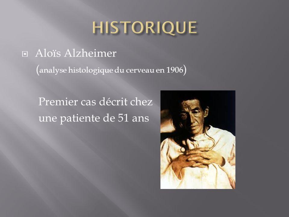 HISTORIQUE Aloïs Alzheimer (analyse histologique du cerveau en 1906)