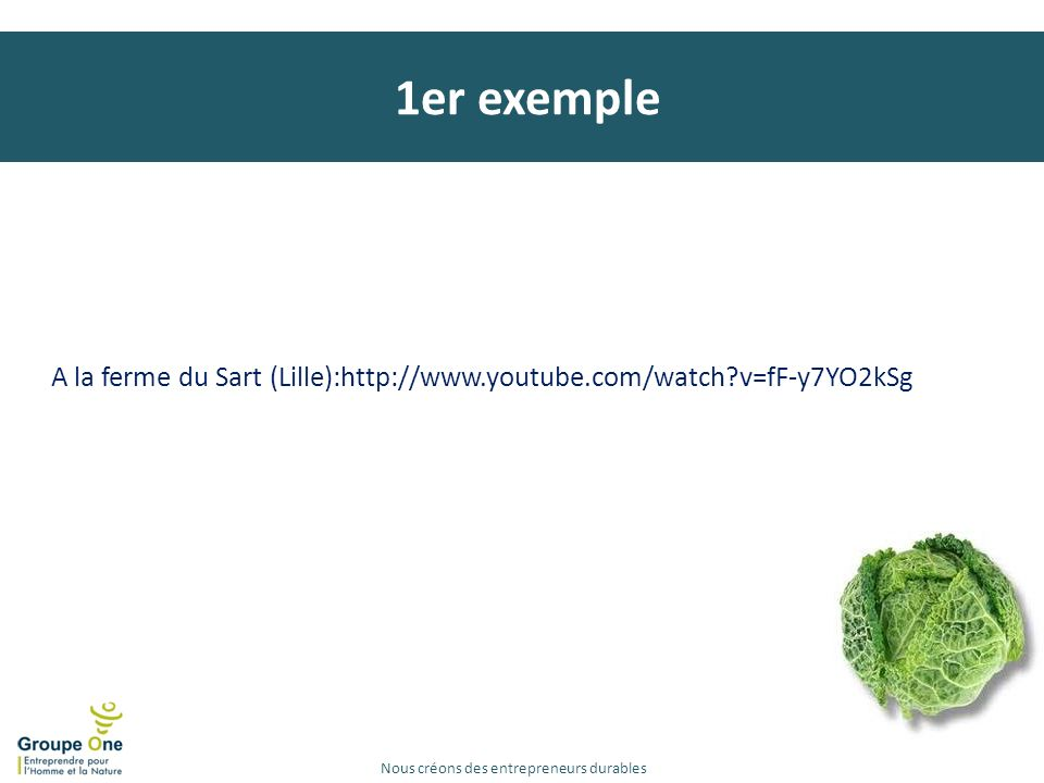 1er exemple A la ferme du Sart (Lille):http://www.youtube.com/watch v=fF-y7YO2kSg. Marqt (P-B)