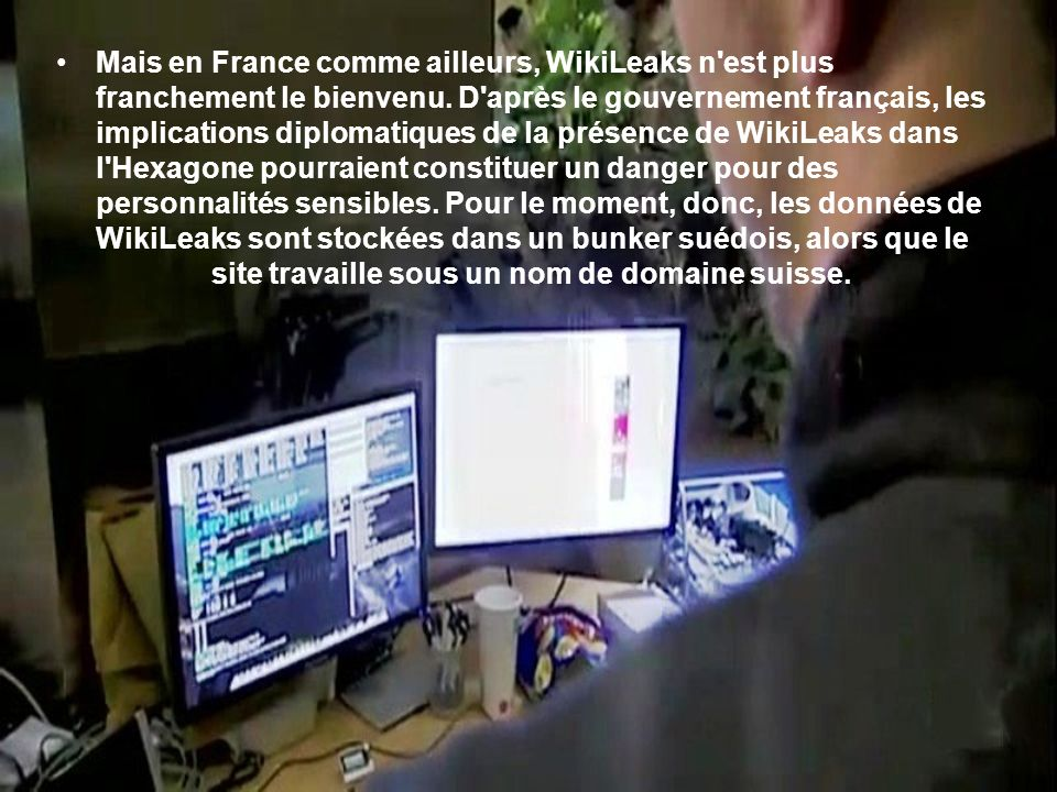 Mais en France comme ailleurs, WikiLeaks n est plus franchement le bienvenu.