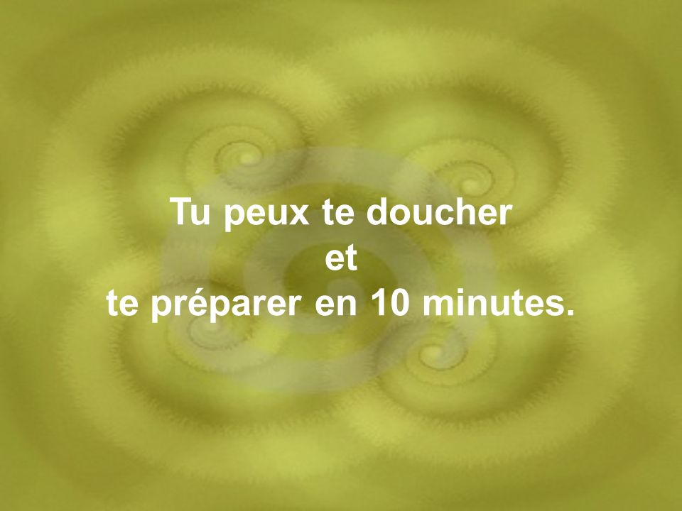 Tu peux te doucher et te préparer en 10 minutes.