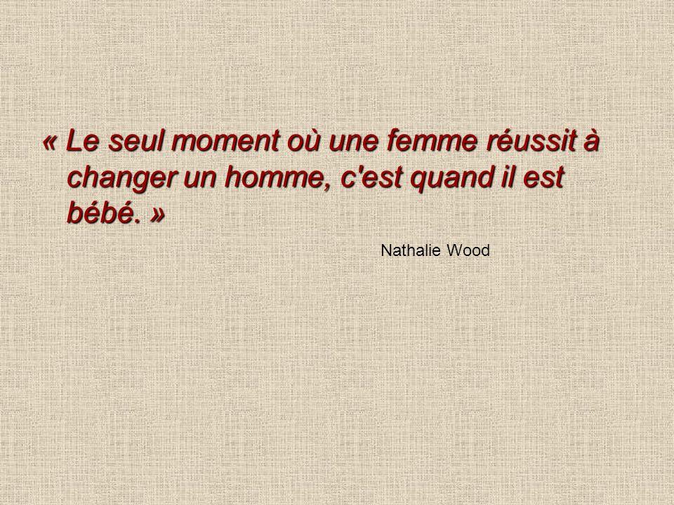 « Le seul moment où une femme réussit à changer un homme, c est quand il est bébé. »