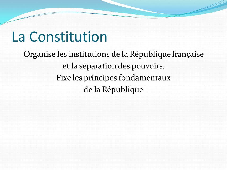 La Constitution Organise les institutions de la République française et la séparation des pouvoirs. Fixe les principes fondamentaux de la République