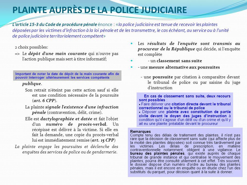 PLAINTE AUPRÈS DE LA POLICE JUDICIAIRE L article 15-3 du Code de procédure pénale énonce : «la police judiciaire est tenue de recevoir les plaintes déposées par les victimes d infraction à la loi pénale et de les transmettre, le cas échéant, au service ou à l unité de police judiciaire territorialement compétent»