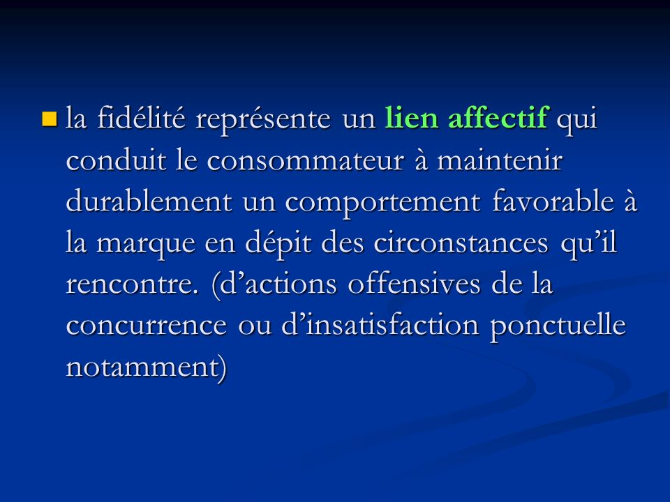 la fidélité représente un lien affectif qui conduit le consommateur à maintenir durablement un comportement favorable à la marque en dépit des circonstances qu'il rencontre.